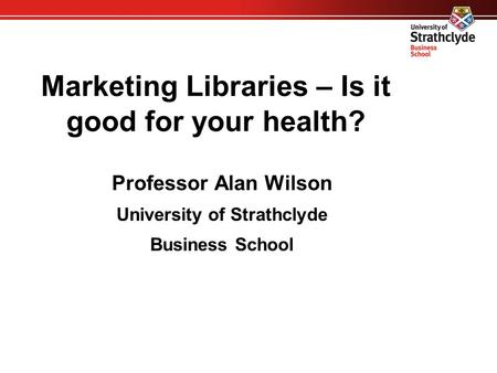 Marketing Libraries – Is it good for your health? Professor Alan Wilson University of Strathclyde Business School.