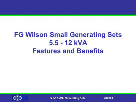Slide: 1 5.5-12 kVA Generating Sets FG Wilson Small Generating Sets 5.5 - 12 kVA Features and Benefits.