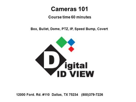 Cameras 101 Course time 60 minutes Box, Bullet, Dome, PTZ, IP, Speed Bump, Covert 12000 Ford. Rd. #110 Dallas, TX 75234 (800)379-7226.