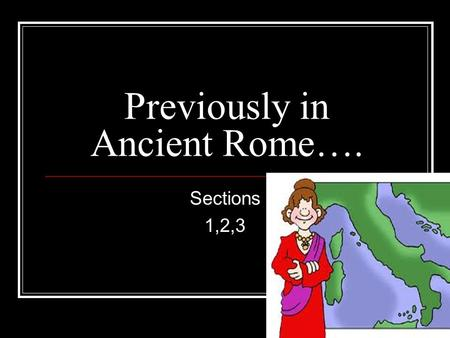 Previously in Ancient Rome…. Sections 1,2,3. Beginnings It all began here- a small village near a river with fertile soil.