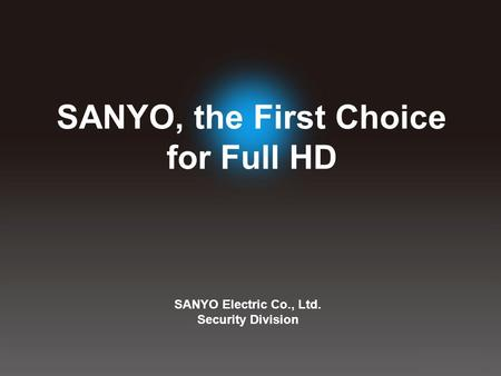 SANYO Electric Co., Ltd. Security Division SANYO, the First Choice for Full HD.
