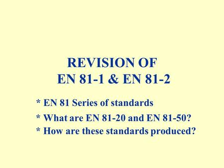 REVISION OF EN 81-1 & EN 81-2 * EN 81 Series of standards * How are these standards produced? * What are EN 81-20 and EN 81-50?