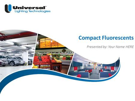 | 1 Universal Lighting Technologies Compact Fluorescents Presented by: Your Name HERE.