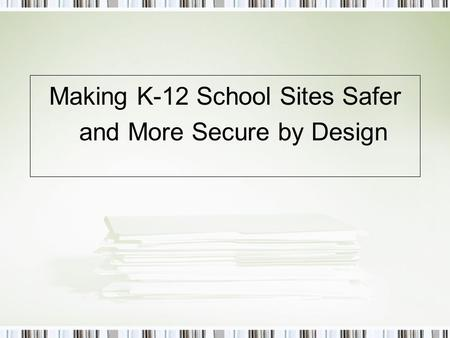 Making K-12 School Sites Safer and More Secure by Design.