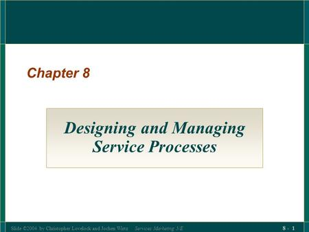 Slide ©2004 by Christopher Lovelock and Jochen Wirtz Services Marketing 5/E 8 - 1 Chapter 8 Designing and Managing Service Processes.