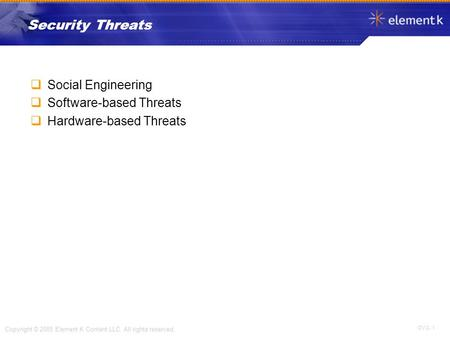 OV 2- 1 Copyright © 2005 Element K Content LLC. All rights reserved. Security Threats  Social Engineering  Software-based Threats  Hardware-based Threats.