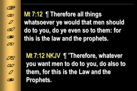 Mt 7:12 Therefore all things whatsoever ye would that men should do to you, do ye even so to them: for this is the law and the prophets. Mt 7:12 ¶ Therefore.