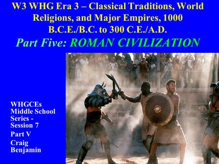 W3 WHG Era 3 – Classical Traditions, World Religions, <strong>and</strong> Major Empires, 1000 B.C.E./B.C. to 300 C.E./A.D. Part Five: ROMAN CIVILIZATION WHGCEs Middle.
