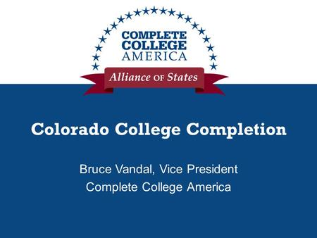 Colorado College Completion Bruce Vandal, Vice President Complete College America.