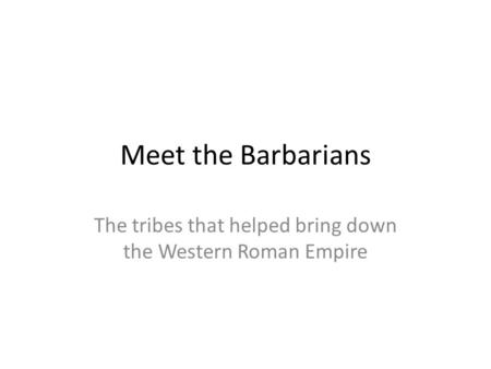 Meet the Barbarians The tribes that helped bring down the Western Roman Empire.