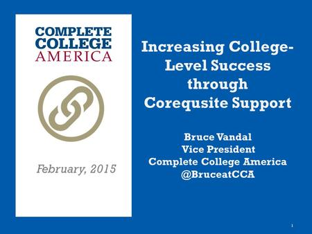 1 Increasing College- Level Success through Corequsite Support Bruce Vandal Vice President Complete College February, 2015.