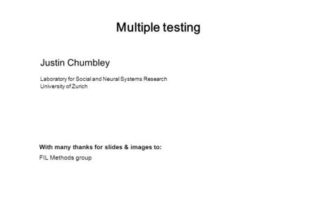 Multiple testing Justin Chumbley Laboratory for Social and Neural Systems Research University of Zurich With many thanks for slides & images to: FIL Methods.