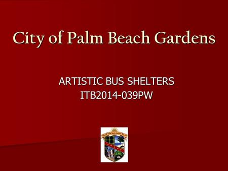 City of Palm Beach Gardens ARTISTIC BUS SHELTERS ARTISTIC BUS SHELTERS ITB2014-039PW ITB2014-039PW.