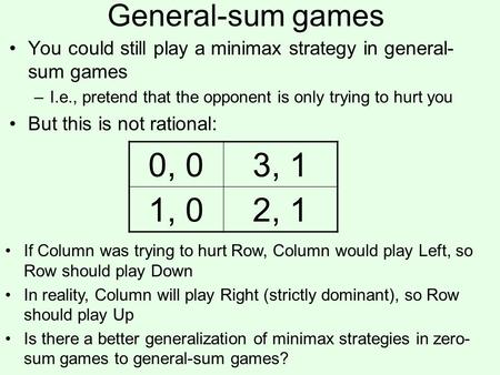 General-sum games You could still play a minimax strategy in general- sum games –I.e., pretend that the opponent is only trying to hurt you But this is.