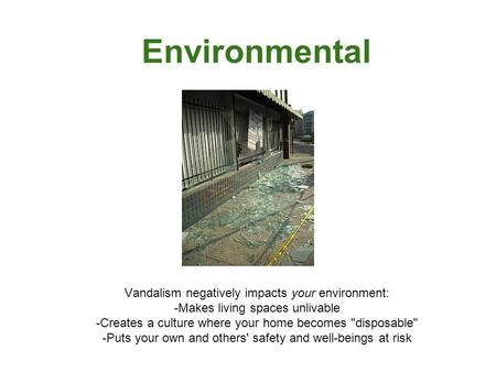 Environmental Vandalism negatively impacts your environment: -Makes living spaces unlivable -Creates a culture where your home becomes disposable -Puts.
