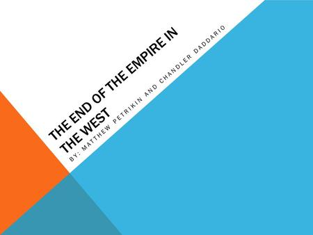 THE END OF THE EMPIRE IN THE WEST BY: MATTHEW PETRIKIN AND CHANDLER DADDARIO.