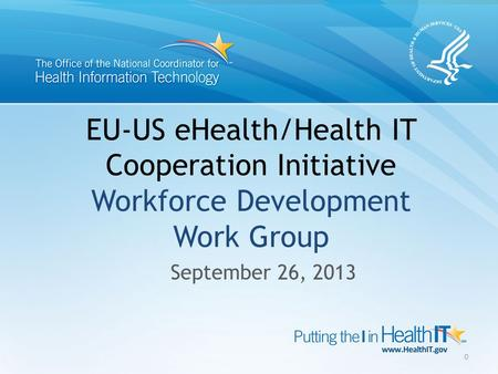EU-US eHealth/Health IT Cooperation Initiative Workforce Development Work Group September 26, 2013 0.