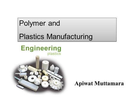 Apiwat Muttamara Polymer and Plastics Manufacturing Polymer and Plastics Manufacturing.