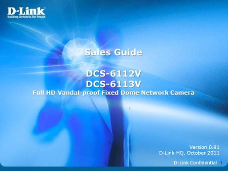 1 Version 0.91 D-Link HQ, October 2011 Sales Guide DCS-6112VDCS-6113V Full HD Vandal-proof Fixed Dome Network Camera D-Link Confidential.