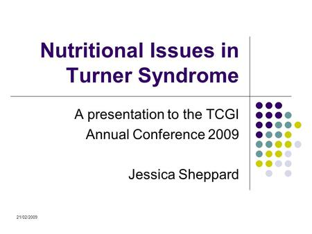 21/02/2009 Nutritional Issues in Turner Syndrome A presentation to the TCGI Annual Conference 2009 Jessica Sheppard.
