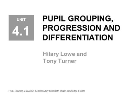PUPIL GROUPING, PROGRESSION AND DIFFERENTIATION Hilary Lowe and Tony Turner From: Learning to Teach in the Secondary School 5th edition, Routledge © 2009.