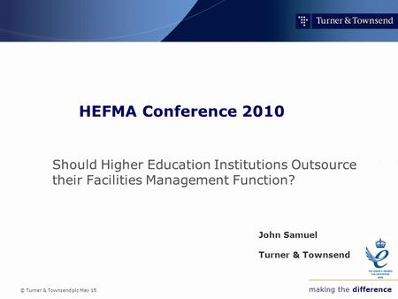 © Turner & Townsend plc May 15 making the difference HEFMA Conference 2010 Should Higher Education Institutions Outsource their Facilities Management Function?