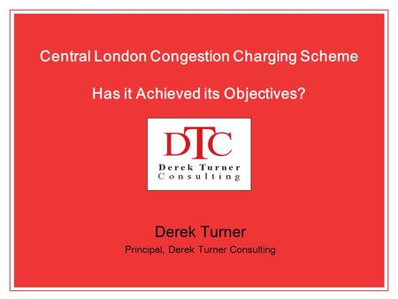 Central London Congestion Charging Scheme Has it Achieved its Objectives? Derek Turner Principal, Derek Turner Consulting.