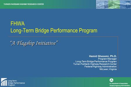 TURNER-FAIRBANK HIGHWAY RESEARCH CENTER FHWA Long-Term Bridge Performance Program Hamid Ghasemi, Ph.D. Program Manager Long-Term Bridge Performance Program.