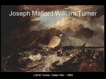 Joseph Mallord William Turner J.M.W. Turner, Calais Pier – 1803.