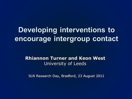 Developing interventions to encourage intergroup contact Rhiannon Turner and Keon West University of Leeds SLN Research Day, Bradford, 23 August 2011 SLN.
