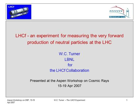 LHCf Aspen Workshop on CRP, 15-19 Apr 2007 W.C. Turner – The LHCf Experiment1 LHCf - an experiment for measuring the very forward production of neutral.