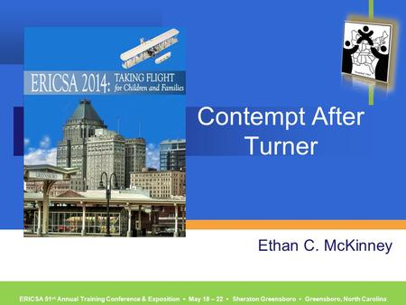 ERICSA 51 st Annual Training Conference & Exposition ▪ May 18 – 22 ▪ Sheraton Greensboro ▪ Greensboro, North Carolina Contempt After Turner Ethan C. McKinney.
