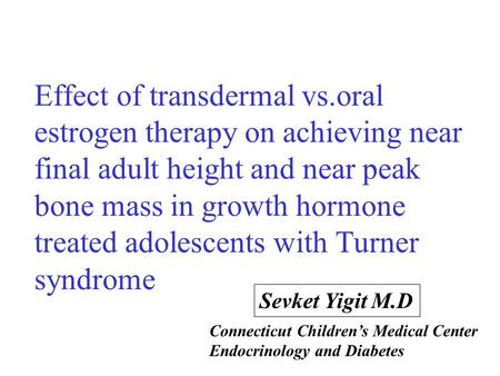 Effect of transdermal vs.oral estrogen therapy on achieving near final adult height and near peak bone mass in growth hormone treated adolescents with.