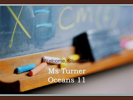 Welcome, Students! Ms Turner Oceans 11. Welcome to Oceans 11! I will introduce you to Oceans 11 and our classroom.I will introduce you to Oceans 11 and.