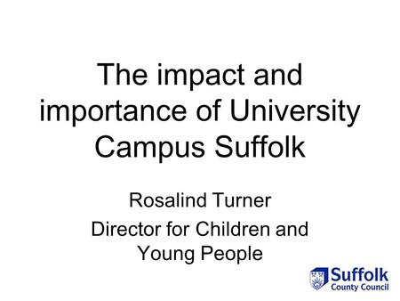 The impact and importance of University Campus Suffolk Rosalind Turner Director for Children and Young People.