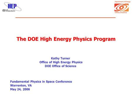 Department of Energy Office of Science The DOE High Energy Physics Program Kathy Turner Office of High Energy Physics DOE Office of Science Fundamental.