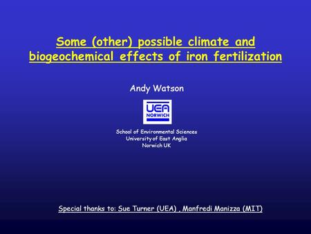 Some (other) possible climate and biogeochemical effects of iron fertilization Andy Watson School of Environmental Sciences University of East Anglia Norwich.