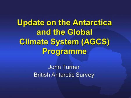 Update on the Antarctica and the Global Climate System (AGCS) Programme John Turner British Antarctic Survey.