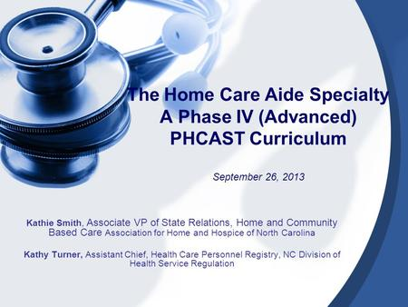The Home Care Aide Specialty A Phase IV (Advanced) PHCAST Curriculum September 26, 2013 Kathie Smith, Associate VP of State Relations, Home and Community.