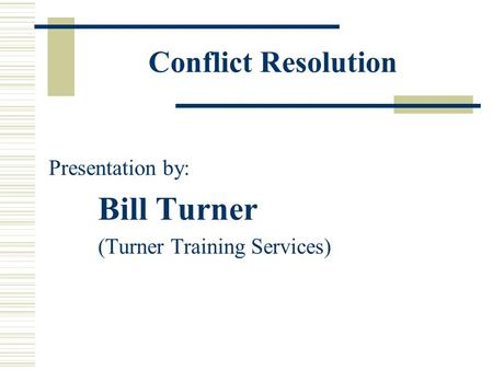 Conflict Resolution Presentation by: Bill Turner (Turner Training Services)