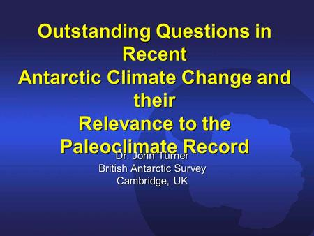 Outstanding Questions in Recent Antarctic Climate Change and their Relevance to the Paleoclimate Record Dr. John Turner British Antarctic Survey Cambridge,