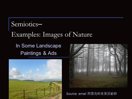 Semiotics – Examples: Images of Nature In Some Landscape Paintings & Ads Source: email 把漂亮的美景送給你.