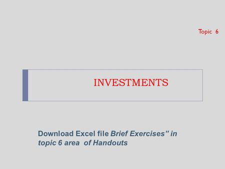 "INVESTMENTS Topic 6 Download Excel file Brief Exercises"" in topic 6 area of Handouts."