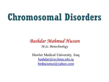 Chromosomal Disorders Hawler Medical University, Iraq  Bashdar Mahmud Hussen M.Sc. Biotechnology Bashdar Mahmud.