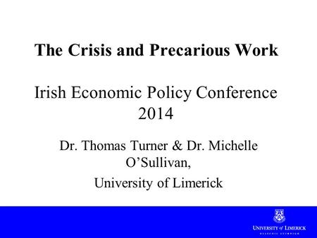 The Crisis and Precarious Work Irish Economic Policy Conference 2014 Dr. Thomas Turner & Dr. Michelle O'Sullivan, University of Limerick.