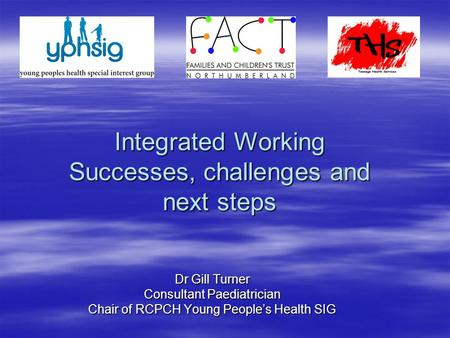 Integrated Working Successes, challenges and next steps Dr Gill Turner Consultant Paediatrician Chair of RCPCH Young People's Health SIG.
