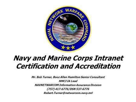 Navy and Marine Corps Intranet Certification and Accreditation Mr. Bob Turner, Booz Allen Hamilton Senior Consultant NMCI IA Lead NAVNETWARCOM Information.