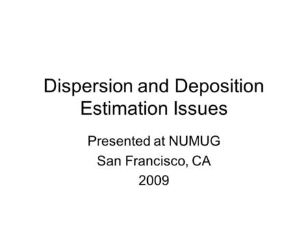 Dispersion and Deposition Estimation Issues Presented at NUMUG San Francisco, CA 2009.