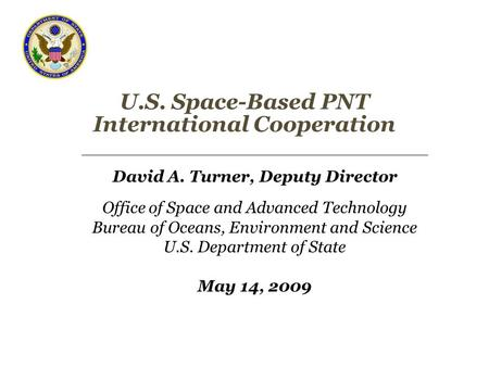 U.S. Space-Based PNT International Cooperation David A. Turner, Deputy Director Office of Space and Advanced Technology Bureau of Oceans, Environment and.