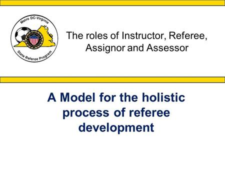 The roles of Instructor, Referee, Assignor and Assessor A Model for the holistic process of referee development.